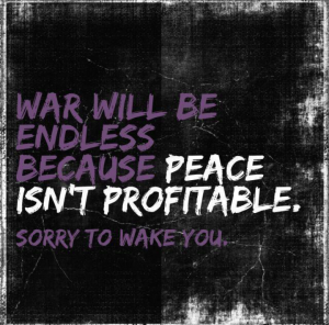 War will be endless becasue peace isn't profitable