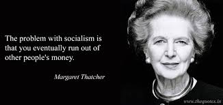 The problem with socialism is that you eventually run out of other people's money – Margaret Thatcher - Quotes